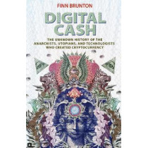 Digital Cash: The Unknown History of the Anarchists, Utopians, and Technologists Who Created Cryptocurrency by Finn Brunton, 9780691179490
