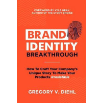 Brand Identity Breakthrough: How to Craft Your Company's Unique Story to Make Your Products Irresistible by Kyle Gray, 9780692651872