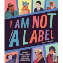 I Am Not a Label: 34 disabled artists, thinkers, athletes and activists from past and present by Cerrie Burnell, 9780711247444