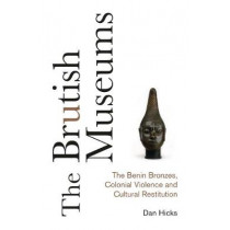 The Brutish Museums: The Benin Bronzes, Colonial Violence and Cultural Restitution by Dan Hicks, 9780745341767