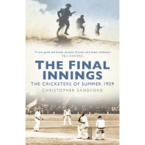 The Final Innings: The Cricketers of Summer 1939 by Christopher Sandford, 9780750994699