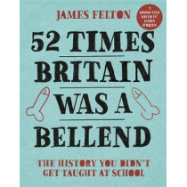 52 Times Britain was a Bellend: The History You Didn't Get Taught At School by James Felton, 9780751578850