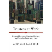 Trustees at Work: Financial Pressures, Emotional Labour, and Canadian Bankruptcy Law by Anna Jane Samis Lund, 9780774861410
