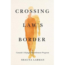 Crossing Law's Border: Canada's Refugee Resettlement Program by Shauna Labman, 9780774862172