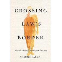 Crossing Law's Border: Canada's Refugee Resettlement Program by Shauna Labman, 9780774862189