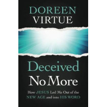 Deceived No More: How Jesus Led Me Out of the New Age and Into His Word by Doreen Virtue, 9780785234104