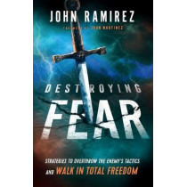 Destroying Fear: Strategies to Overthrow the Enemy's Tactics and Walk in Total Freedom by John Ramirez, 9780800799472