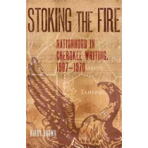 Stoking the Fire: Nationhood in Cherokee Writing, 1907-1970 by Kirby Brown, 9780806160160