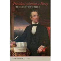President without a Party: The Life of John Tyler by Christopher J. Leahy, 9780807172544