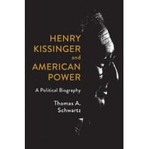 Henry Kissinger and American Power: A Political Biography by Thomas A Schwartz, 9780809095377