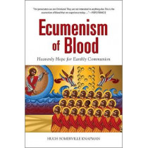 Ecumenism of Blood: Heavenly Hope for Earthly Communion by Hugh Somerville Knapman, OSB, 9780809153718