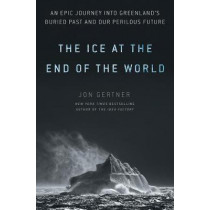 The Ice at the End of the World: An Epic Journey Into Greenland's Buried Past and Our Perilous Future by Jon Gertner, 9780812996623
