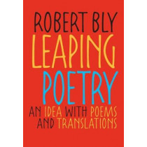 Leaping Poetry: An Idea with Poems and Translations by Robert Bly, 9780822960034