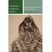 Thinking Through Crisis: Depression-Era Black Literature, Theory, and Politics by James Edward Ford, 9780823286904