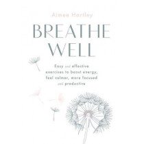 Breathe Well: Easy and effective exercises to boost energy, feel calmer, more focused and productive by Aimee Hartley, 9780857838025