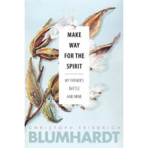Make Way for the Spirit: My father's battle and mine by Christoph Friedrich Blumhardt, 9780874862836