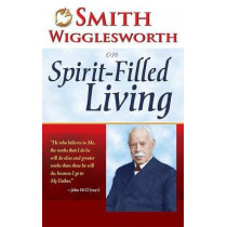 Smith Wigglesworth on Spirit Filled Living by Smith Wigglesworth, 9780883685341