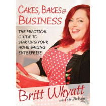Cakes Bakes and Business: The Practical Guide To Starting Your Home Baking Enterprise by Britt Whyatt, 9780954709891