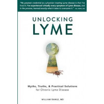 Unlocking Lyme: Myths, Truths, and Practical Solutions for Chronic Lyme Disease by William Rawls, 9780982322529