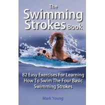 The Swimming Strokes Book: 82 Easy Exercises For Learning How To Swim The Four Basic Swimming Strokes by Mark Young, 9780992742829
