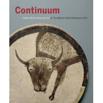 Continuum: North American Native Art at the Nelson-Atkins Museum of Art by Gaylord Torrence, 9780997044652