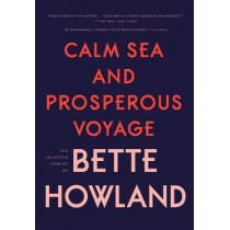 Calm Sea and Prosperous Voyage: The Selected Stories of Bette Howland by Bette Howland, 9780998267500