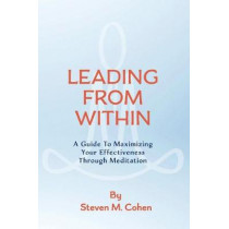 Leading from Within: A Guide to Maximizing Your Effectiveness Through Meditation by Steven Cohen, 9780999633700