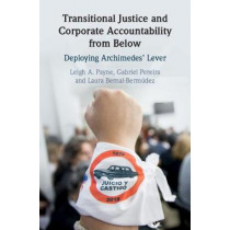 Transitional Justice and Corporate Accountability from Below: Deploying Archimedes' Lever by Leigh A. Payne, 9781108474139