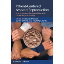 Patient-Centered Assisted Reproduction: How to Integrate Exceptional Care with Cutting-Edge Technology by Alice D. Domar, 9781108796774