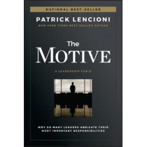 The Motive: Why So Many Leaders Abdicate Their Most Important Responsibilities by Patrick M. Lencioni, 9781119600459