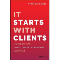 It Starts With Clients: Your 100-Day Plan to Build Lifelong Relationships and Revenue by Andrew Sobel, 9781119619109