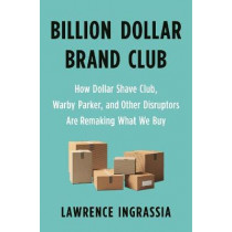 Billion Dollar Brand Club: How Dollar Shave Club, Warby Parker, and Other Disruptors Are Remaking What We Buy by Lawrence Ingrassia, 9781250313065