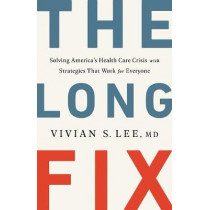 The Long Fix: Solving America's Health Care Crisis with Strategies that Work for Everyone by Vivian Lee, 9781324006671