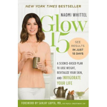 Glow15: A Science Based Plan to Lose Weight, Revitalize Your Skin and Invigorate Your Life by Naomi Whittel, 9781328614179