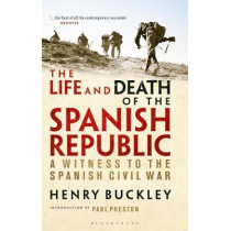 The Life and Death of the Spanish Republic: A Witness to the Spanish Civil War by Henry Buckley, 9781350149472