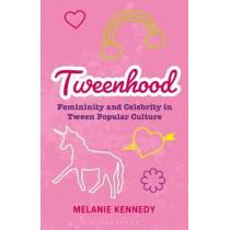 Tweenhood: Femininity and Celebrity in Tween Popular Culture by Melanie Kennedy, 9781350157439