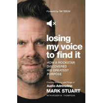 Losing My Voice to Find It: How a Rockstar Discovered His Greatest Purpose by Mark Stuart with Roger W. Thompson, 9781400213337