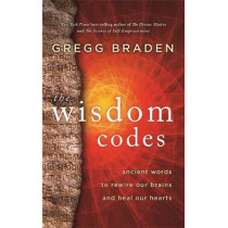 The Wisdom Codes: Ancient Words to Rewire Our Brains and Heal Our Hearts by Gregg Braden, 9781401949341