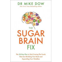 The Sugar Brain Fix: The 28-Day Plan to Quit Craving the Foods That Are Shrinking Your Brain and Expanding Your Waistline by Mike Dr Dow, 9781401956660