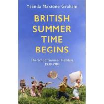 British Summer Time Begins: The School Summer Holidays 1930-1980 by Ysenda Maxtone Graham, 9781408710555