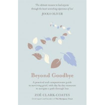 Beyond Goodbye: A practical and compassionate guide to surviving grief, with day-by-day resources to navigate a path through loss by Zoe Clark-Coates, 9781409185383