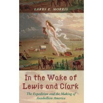 In the Wake of Lewis and Clark: The Expedition and the Making of Antebellum America by Larry E. Morris, 9781442266100