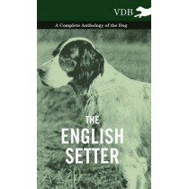 The English Setter - A Complete Anthology of the Dog by Various, 9781445527185