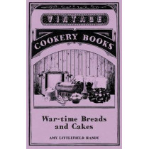 War-time Breads and Cakes by Amy Littlefield Handy, 9781445557748