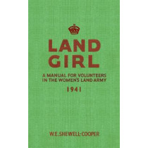 Land Girl: A Manual for Volunteers in the Women's Land Army by W. E. Shewell-Cooper, 9781445602790