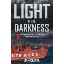 Light in the Darkness: A History of Lightships and the People Who Served on Them by Liam Clarke, 9781445646589