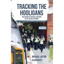 Tracking the Hooligans: The History of Football Violence on the UK Rail Network by Michael Layton, 9781445651804