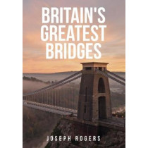 Britain's Greatest Bridges by Joseph Rogers, 9781445684413
