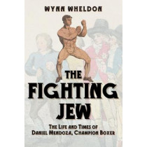 The Fighting Jew: The Life and Times of Daniel Mendoza, Champion Boxer by Wynn Wheldon, 9781445685731