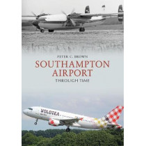 Southampton Airport Through Time by Peter C. Brown, 9781445687445
